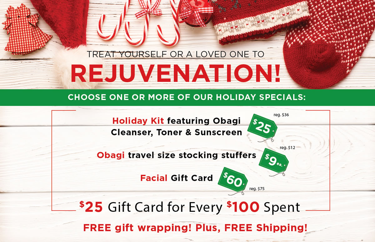 Treat Yourself or a Loved One to rejuvenation. Choose One or More of our Holiday Specials: Holiday Kit featuring Obagi Cleanser, Toner & Sunscreen -$25 (reg $36), Obagi travel size stocking stuffers - $9 ea. (reg. $12), Facial Gift Card - $60 (reg. $75). $25 Gift Card for Every $100 Spent. FREE gift wrapping! Plus, FREE Shipping!